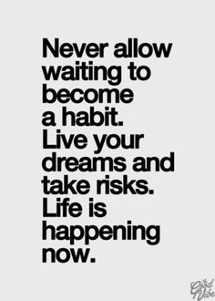 """Never allow waiting to become a habit.  Live your dreams and take risks.  Life is happening now."""