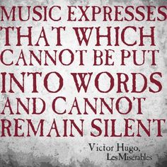 Music expresses that which cannot be put into words and cannot remain silent. (Victor Hugo - Les Miserables)