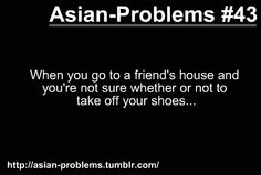 When they don't tell me I have to take my shoes off, I assume I don't have to. But I feel guilty having them on. So I walk as if I'm walking on thin ice when I'm in their house. ALL THE TIME Funny Asian Memes, Asian Jokes, Asian Humor, Funny Relatable Memes, Funny Quotes, Asian Problems, Desi Problems, Girl Problems, Filipino Funny