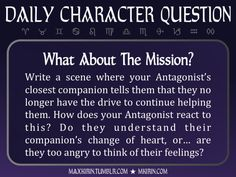 ★ Daily Character Question ★What About The Mission?Write a scene where your Antagonist's closest companion tells them that they no longer have the drive to continue helping them. How does your Antagonist react to this? Do they understand their companion's change of heart, or… are they too angry to think of their feelings?Any work you create based off this prompt belongs to you, no sourcing is necessary though it would be really appreciated! And don't forget to tag maxkirin (or tweet…