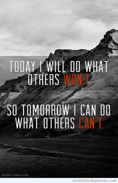 Today I will do what others won't so tomorrow I can do what what others can't - http://www.loveoflifequotes.com/?p=14366