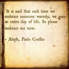 It is said that each time we embrace someone warmly, we gain an extra day of life. So please embrace me now. - Aleph, Paulo Coelho (Or just embrace me cause I like your hugs so much! Words Quotes, Wise Words, Me Quotes, Qoutes, Quotable Quotes, Great Quotes, Quotes To Live By, Inspirational Quotes, Embrace Quotes