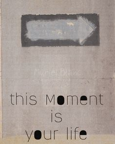 """this moment is your life"""