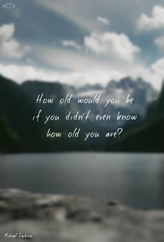 How old would you be if you didn't even know how old you are ?