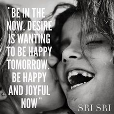 """""""Be in the now. Desire is wanting to be happy tomorrow. Be happy and joyful now."""" - Sri Sri Ravi Shankar"""