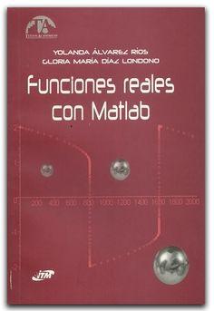 Funciones reales con Matlab  www.librosyeditores.com/tiendalemoine/matematica/1526-funciones-reales-con-matlab.html  Editores y distribuidores