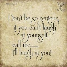 So true, I laugh at myself all the time, sometimes people mistake it for cluelessness, but that shows that they need to laugh at themselves more