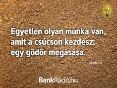 Egyetlen olyan munka van, amit a csúcson kezdesz: egy gödör megásása. - Anonymus, www.bankracio.hu idézet
