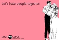 Lets hate people together