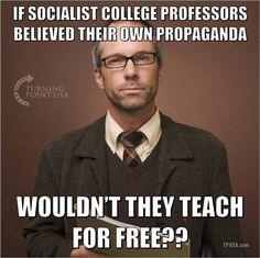 If socialist college professors believed their own propaganda, wouldn't they teach for free? Liberal Hypocrisy, Liberal Logic, Socialism, Stupid Liberals, Politicians, Communism, Truth Hurts, It Hurts, Political Quotes
