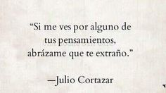 Si me ves por alguno de tus pensamientos, abrazame que te extraño. Julio Cortazar