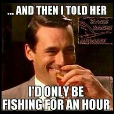I'd only be fishing for an hour..change the her to him, and ya got it right! Haha