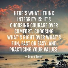 "Brene Brown Quote about Integrity  ""Here's what I think integrity is: It's choosing courage over comfort. Choosing what's right over what's fun, fast or easy. And practicing your values."":"
