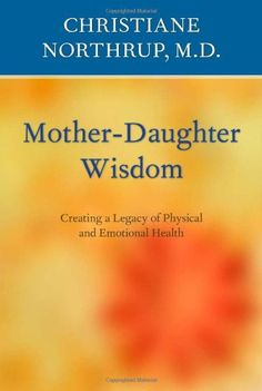 Mother-Daughter Wisdom: Understanding the Crucial Link Between Mothers, Daughters, and Health by Christiane Northrup M.D.,http://www.amazon.com/dp/0553380125/ref=cm_sw_r_pi_dp_a3zxsb0KB7MQCZ4R
