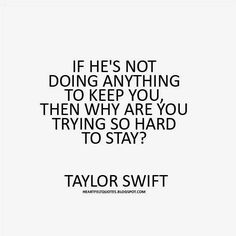 Heartfelt Quotes: If he's not doing anything to keep you, then why are you trying so hard to stay? ~ Taylor Swift Heartfelt Quotes: If he's not doing anything to keep you, then why are you trying so hard to stay? Hard Quotes, True Quotes, Quotes To Live By, Funny Quotes, Why Quotes, U Hurt Me Quotes, Let Go Quotes, Keep It Real Quotes, Being Used Quotes