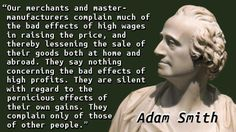 """Our merchants and master-manufacturers complain much of the bad effects of high wages in raising the price, and thereby lessening the sale of their goods both at home and abroad. They say nothing concerning the bad effects of high profits. They are silent with regard to the pernicious effects of their own gains. They complain only of those of other people."" — Adam Smith"