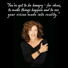 """You've got to be hungry – for ideas, to make things happen and to see your vision make into reality."" – Anita Roddick, The Body Shop"