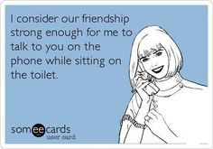 Free and Funny Friendship Ecard: I consider our friendship strong enough for me to talk to you on the phone while sitting on the toilet. Create and send your own custom Friendship ecard. Best Quotes, Funny Quotes, Top Quotes, Sarcastic Quotes, Pumba, Just In Case, Just For You, Believe, Encouragement
