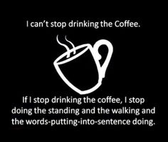 I can't stop drinking coffee...