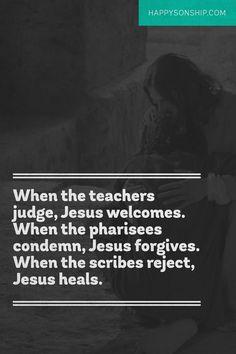 When the teachers judge, Jesus welcomes. When the pharisees condemn, Jesus…