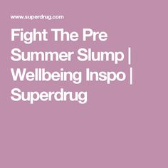Fight The Pre Summer Slump | Wellbeing Inspo | Superdrug