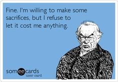 Fine. I'm willing to make some sacrifices, but I refuse to let it cost me anything.