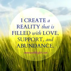I Create a Reality that is filled with Love, Support & Abundance