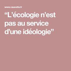 """""""L'écologie n'est pas au service d'une idéologie"""""""