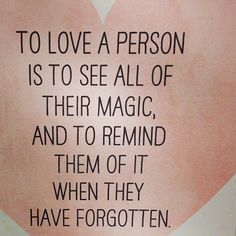 To love a person is to see all of their magic and to remind themof it when they have forgotten.
