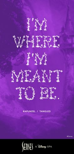 """I'm where I'm meant to be."" Quote from Rapunzel in Tangled. (Link goes to Saratoga Springs spa site, though.)"