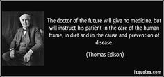 The doctor of the future will give no medicine, but will instruct his patient in the care of the human frame, in diet and in the cause and prevention of disease. (Thomas Edison) #quotes #quote #quotations #ThomasEdison