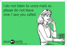 I do not listen to voice mails so please do not leave one. I saw you called.