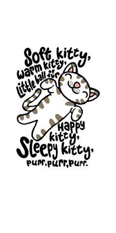 Soft Kitty, Warm Kitty, little ball of fur, Happy Kitty, Sleepy Kitty, purr purr, purr