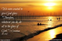 """We were created to give God the glory. """"Therefore,... whatever you do, do all to the glory of God."""" - 1 Corinthians 10:31 http://christiangeorgeacevedo.blogspot.com/"""