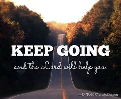 Keep going and the lord will help you.
