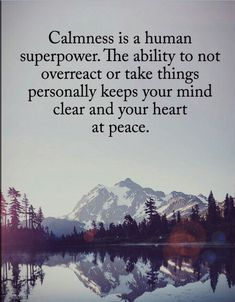 CALMNESS is a human superpower. The ability to not overreact or take things personally keeps your mind clear and your heart at peace.