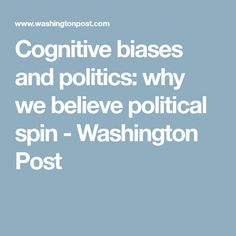 Cognitive biases and politics: why we believe political spin - Washington Post