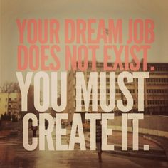 Your dream job does not exist. YOU MUST CREATE IT!