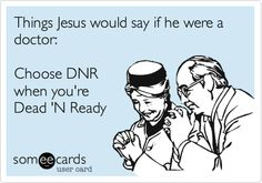 Funny Confession Ecard: Things Jesus would say if he were a doctor: Choose DNR when youre Dead N Ready.