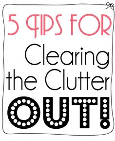 5 Tips for Clearing the Clutter Out! (I WILL do this, must simplify my life? Thus simplify/unclutter my home! JUST DO IT!!)