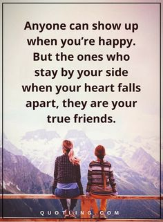 friendship quotes Anyone can show up when you're happy. But the ones who stay by your side when your heart falls apart, they are your true friends.