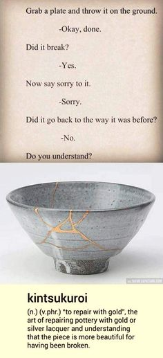 If you have been broken, mend yourself knowing that you will become more beautiful. And always think before you act... an apology cannot repair something you've done without thought.