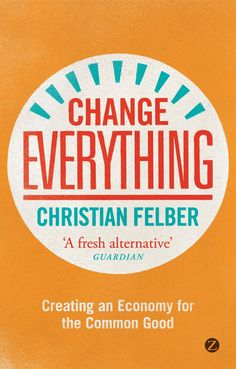 Change everything : creating an economy for the common good / Christian Felber ; translated by Susan Nurmi ; with a foreword by Eric Maskin