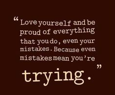 Love yourself and be proud of everything that you do, even your mistakes. Because even mistakes mean you're trying. thedailyquotes.com
