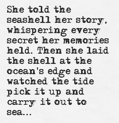 Ꮥhe told the seashell her story, whispering every secret her memories held. Then she laid the shell at the ocean's edge and watched the tide pick it up and carry it out to sea...