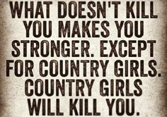 What doesn't kill you makes you stronger except for country girls. Country girls will kill you.