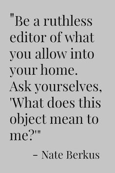 Be a ruthless editor of what you allow into your home. Ask yourselves, 'What does this object mean to me?' | Nate Berkus #clutterfreehome