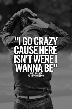 i go crazy cause here isn't were i wanna be I Go Crazy, Going Crazy, Arctic Monkeys, Lyric Quotes, Me Quotes, Crazy Quotes, Indie, Alex Turner, Music Lyrics