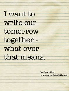 I want to write our tomorrow together - what ever that means  The thought and hope of walking toghether in life with someone who cares enough about where I am going that they have the ability to help me with where I have been, is among the major motivating forces in positioning myself to live a full and satified life.
