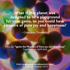 What if this planet  was designed to be a playground for your game, so you could have pleasure of pure joy and happiness? - © 2011 Graziano Dominici